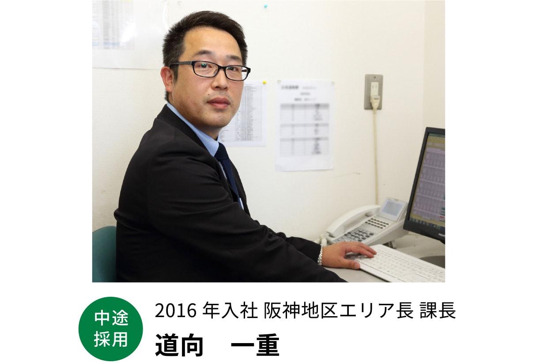 2016年入社 阪神地区エリア長 課長 道向 一重